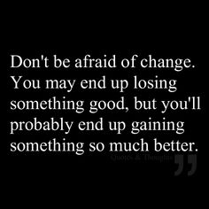 Don't be afraid of change. You may end up losing something good, but you'll probably end up gaining something so much better.