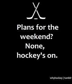 "with me, it's ""Plans for the weekend? None, he has hockey games"""