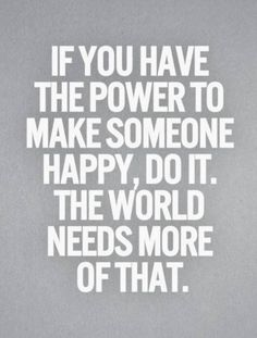 If you have the power to make someone happy, do it. The world needs more of that. #wisdom #affirmations #happiness