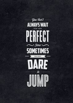 // You Cant Always Wait for the Perfect Time. Sometimes You Must Dare to Jump