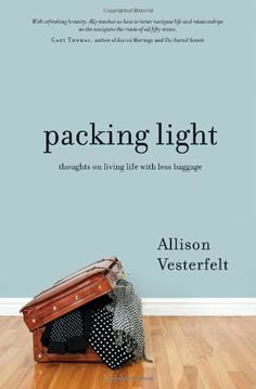 Packing Light: Thoughts on Living Life with Less Baggage by Allison Vesterfelt,  So good!