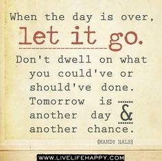 When the day is over, let it go. Don't dwell on what you could've or should've done...another day and another chance.