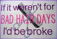 If it weren't for BAD HAIR DAYS I'd be broke! hehe ;) #humor #lol #hairstylist #cosmetology #hairdresser #hair