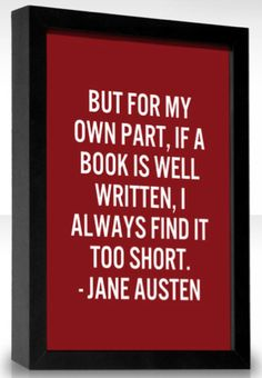 """""""But for my own part, if a book is well written, I always find it too short."""" Jane Austen - well put, Jane."""
