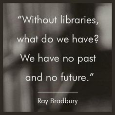 """Without libraries, what do we have? We have no past and no future"" -- Ray Bradbury"
