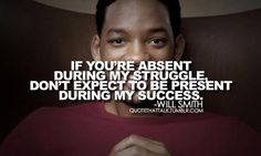 if you're absent during my struggle don't expect to be present during my success. - will smith
