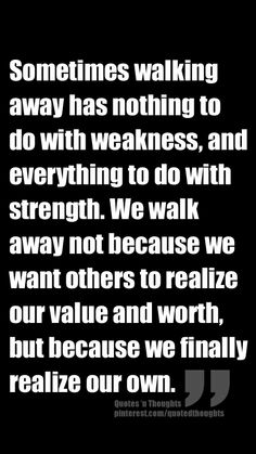 Sometimes walking away has nothing to do with weakness, and everything to do with strength. We walk away not because we want others to realize our value and worth, but because we finally realize our own.