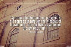 """Windows allow natural light to enter into a building. In like manner, spiritual illumination and perspective are poured out through the windows of heaven and into our lives as we honor the law of tithing."" —Elder David A. Bednar"