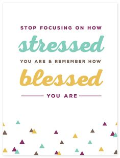 """""""Stop focusing on how stressed your are and remember how blessed you are."""""""