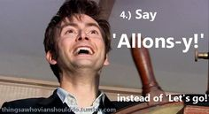 """Things a Whovian should do: Say """"Allons-y!"""" instead of """"Let's go!"""". Submitted by: jumpstofly"""