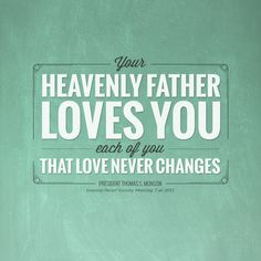 """""""Your Heavenly Father loves you—each of you. That love never changes."""" —President Thomas S. Monson #ldsquotes #LDSconf #ReliefSociety #lds"""
