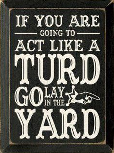 something my mom would say... I'd prolly just go chill in the yard for a while ;)