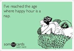 I've reached the age when happy hour is a nap... my life right meow