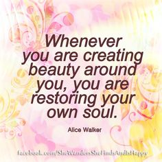 Create #beauty around you, restore your #soul......  #quote by Alice #walker