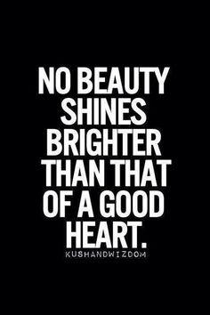 """No beauty shines brighter than a good heart."""