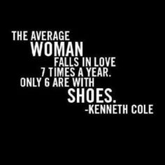 The average woman falls in love 7 times a year. Only 6 are with shoes. -Kenneth Cole