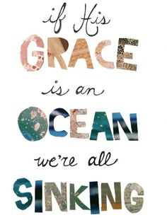 If His grace is an ocean, we're all sinking.