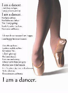 I am a dancer.  I feel pain and fear.  I feel defeat and failure.  Yet I keep going.  I smile, I practice, I perform.  I have grace and beauty.  I do not dance because I am happy, I am happy because I dance.  I dance not for fame and glory.  But for how I feel inside.  I am happiness, joy, love, and excitement.  Strife, talent, joy.  Determination and beauty.  I AM A DANCER.