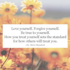 """""""Love yourself. Forgive yourself. Be true to yourself. How you treat yourself sets the standard for how others will treat you."""" - Steve Maraboli  #quote"""