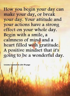 how you begin your day can make your day, or break your day. your attitude and your actions have a strong effect on your whole day. begin with a smile, a calmness or mind and a heart filled with gratitude. a positive mindset that it's going to be a wonderful day.