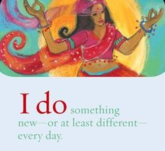 I do something new - or at least different - every day.  ~ Louise L. Hay