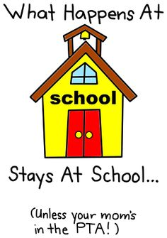 What happens at school, stays at school, unless your mom's in the PTA!