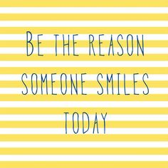 Be the reason someone smiles today! :)