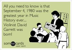 All you need to know is that September 4, 1980 was the greatest year in Music History ever.... Violinist David Garrett was born!