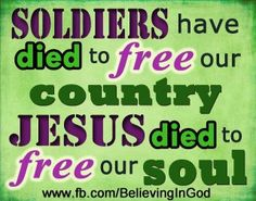 Soldiers have died to free our country Jesus died to free our soul.