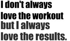 I don't always love the workout, but I always love the results.