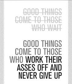 Good things come to those who work their asses off and never give up!