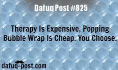 Therapy is expensive, bubble wrap is cheap - DAFUQ POSTS