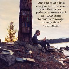 """""""One glance at a book and you hear the voice of another person, perhaps someone dead for 1,000 years. To read is to voyage through time.""""- Carl Sagan"""