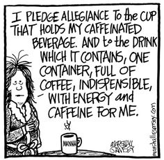 I pledge allegiance to the cup that holds my caffeinated beverage and to the drink which it contains, one container, full of coffee, indispensible, with engery and caffeeine for me.