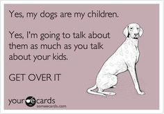 Dog humor but true: This quote tells it like it is! My kids are all out of the house, but if someone starts showing me photos of their grandkids, I take out photos of my granddogs