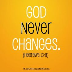 "God NEVER changes. ""Jesus Christ is the same yesterday, today, and forever""…Hebrews 13:8."