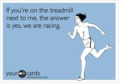 If you're on the treadmill next to me, the answer is yes, we are racing. workout quotes funny, true facts, fit funny, fitness motivation funny, fitness mom, fitness fun, mom funnies, workout funny, running mom