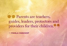 """Parents are teachers, guides, leaders, protectors and providers for their children."" - Iyanla Vanzant"