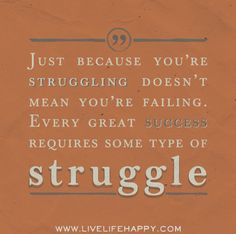 Just because you're struggling doesn't mean you're failing. Every great success requires some type of struggle.