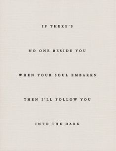 If there's no one beside you when your soul embarks, then I'll follow you into the dark.