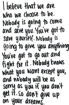 I believe that we are who we choose to be. Nobody is going to come and save you. You've got to save yourself. Nobody is going to give you anything. You've got to go out and fight for it. Nobody knows what you want except you, and nobody will be as sorry as you if you don't get it. So don't give up on your dreams.