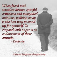 When faced with senseless drama, spiteful criticisms and misguided opinions, walking away is the best way to stand up for yourself. To respond with anger is an endorsement of their attitude. ~ Dodinsky thought, walk, dot