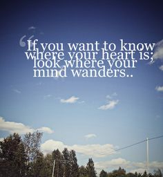 if you want to know where your heart is; look where your mind wonders..