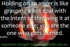 Holding onto anger is like grasping a hot coal with the intent of throwing it at someone else; you are the one who gets burned – Buddha  http://getresults.agilelife.com.au/success-secrets/