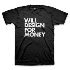 Will Design for Money T-Shirt fashion styles, tshirt design, money tshirt, t shirts, shirt fashion, tee spring, shirt girl, t shirt crafts