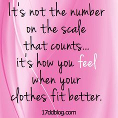 It's not the number on the scale that counts...it's how you FEEL when your clothes fit better!