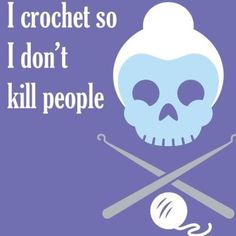 And the more I want to kill, the faster I crochet.