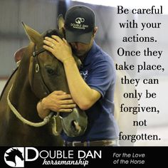 Be careful with your actions. Once they take place, they can only be forgiven, not forgotten.  Double Dan Horsemanship - For the Love of the Horse