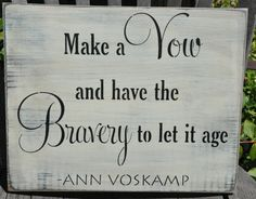 Make a VOW and have the BRAVERY to let it age ~ Ann Voskamp