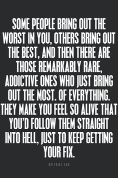 This is so true.  Coincidently, the exact way I feel about him. To hell, I'd follow him. Right to hell.  Why can't I tell him that?